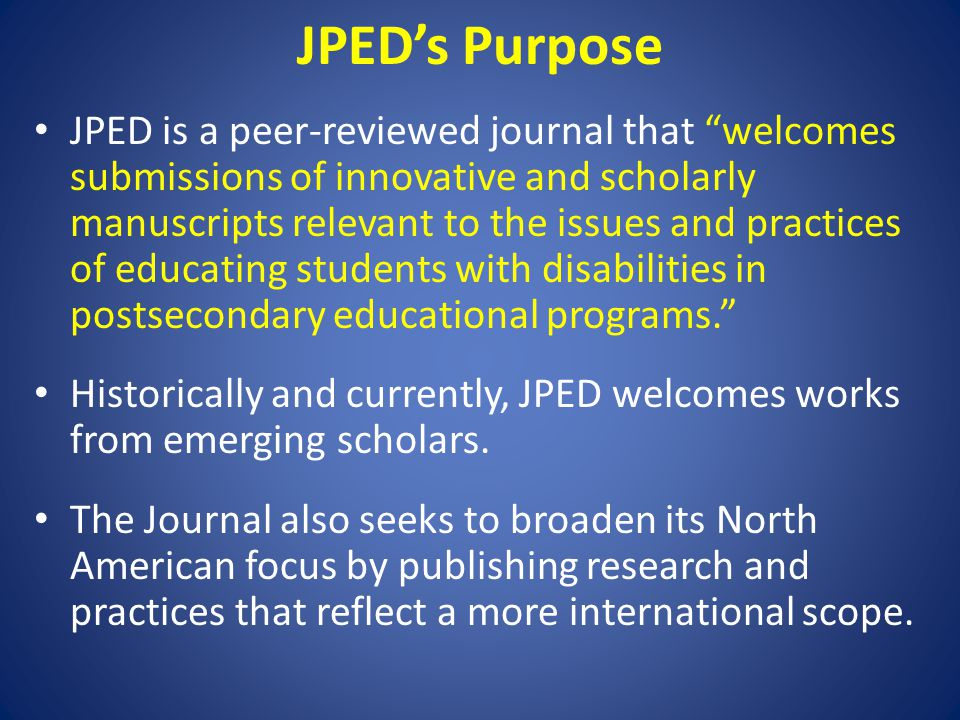 JPED's Purpose JPED is a peer-reviewed journal that welcomes submissions of innovative and scholarly manuscripts relevant to the issues and practices of educating students with disabilities in postsecondary educational programs. Historically and currently, JPED welcomes works from emerging scholars.