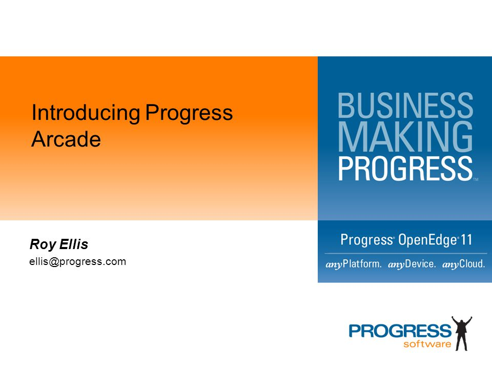 Introducing Progress Arcade Roy Ellis ellis@progress.com