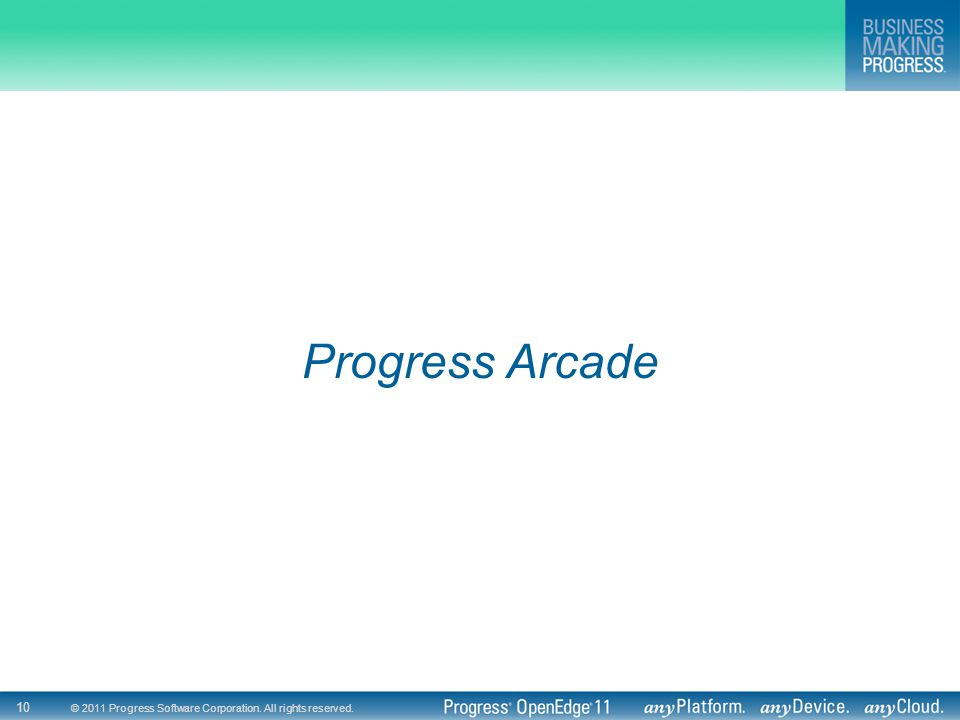 © 2011 Progress Software Corporation. All rights reserved. 10 Progress Arcade