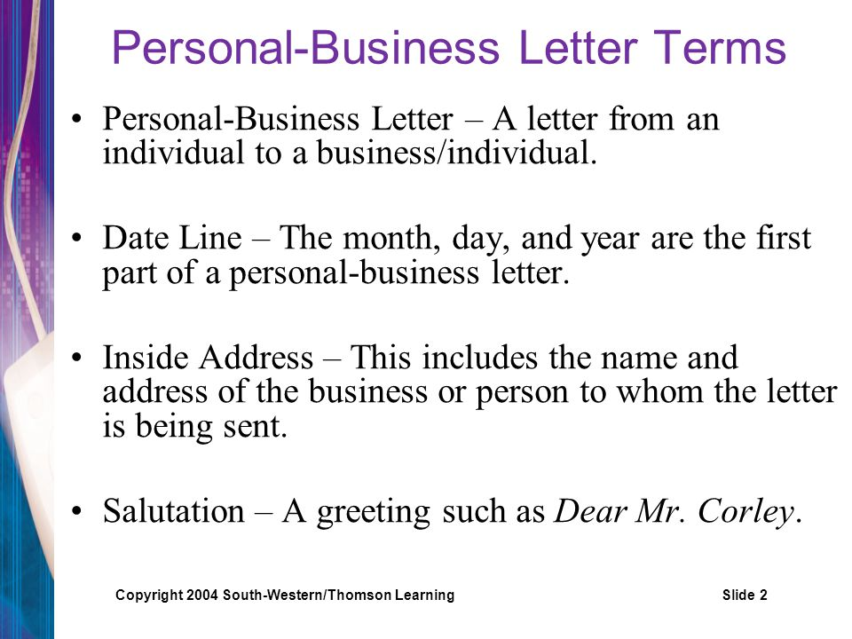 Copyright 2004 South-Western/Thomson LearningSlide 2 Personal-Business Letter Terms Personal-Business Letter – A letter from an individual to a busine