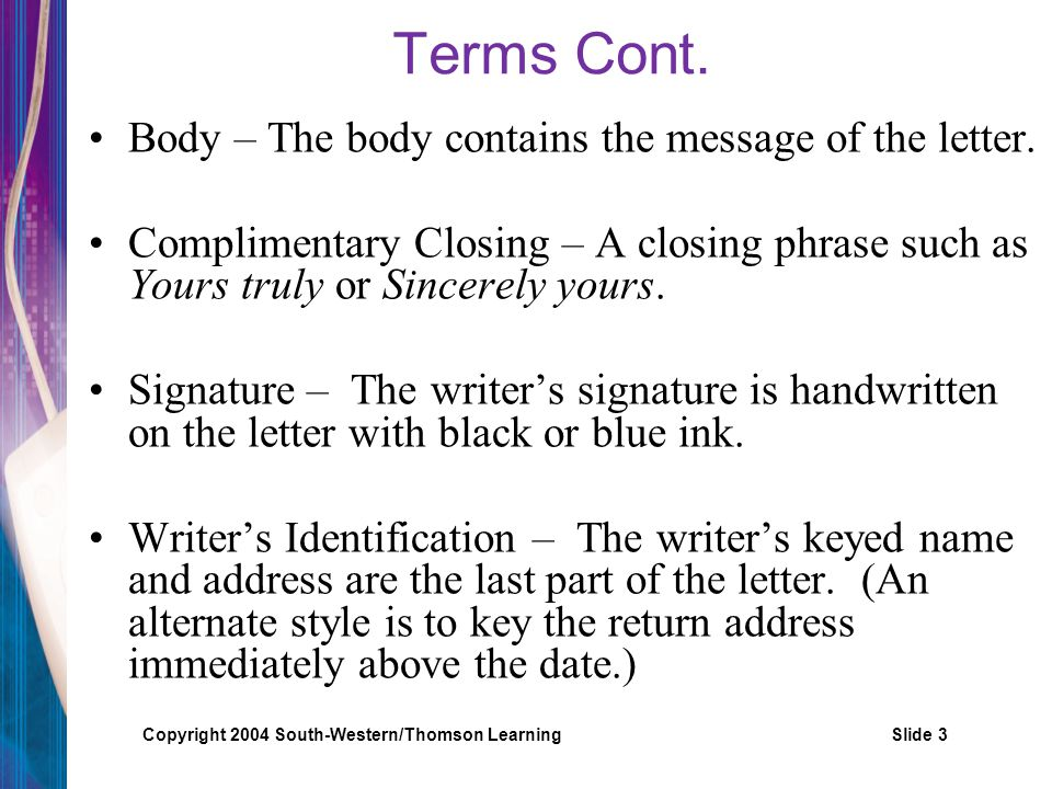 Copyright 2004 South-Western/Thomson LearningSlide 3 Terms Cont. Body – The body contains the message of the letter. Complimentary Closing – A closing