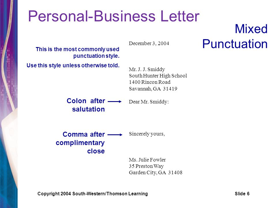 Copyright 2004 South-Western/Thomson LearningSlide 7 Personal-Business Letter No punctuation after salutation No punctuation after complimentary close December 3, 2004 Mr.
