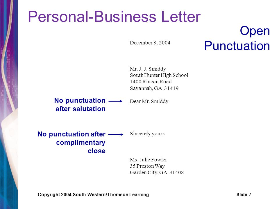 Copyright 2004 South-Western/Thomson LearningSlide 7 Personal-Business Letter No punctuation after salutation No punctuation after complimentary close