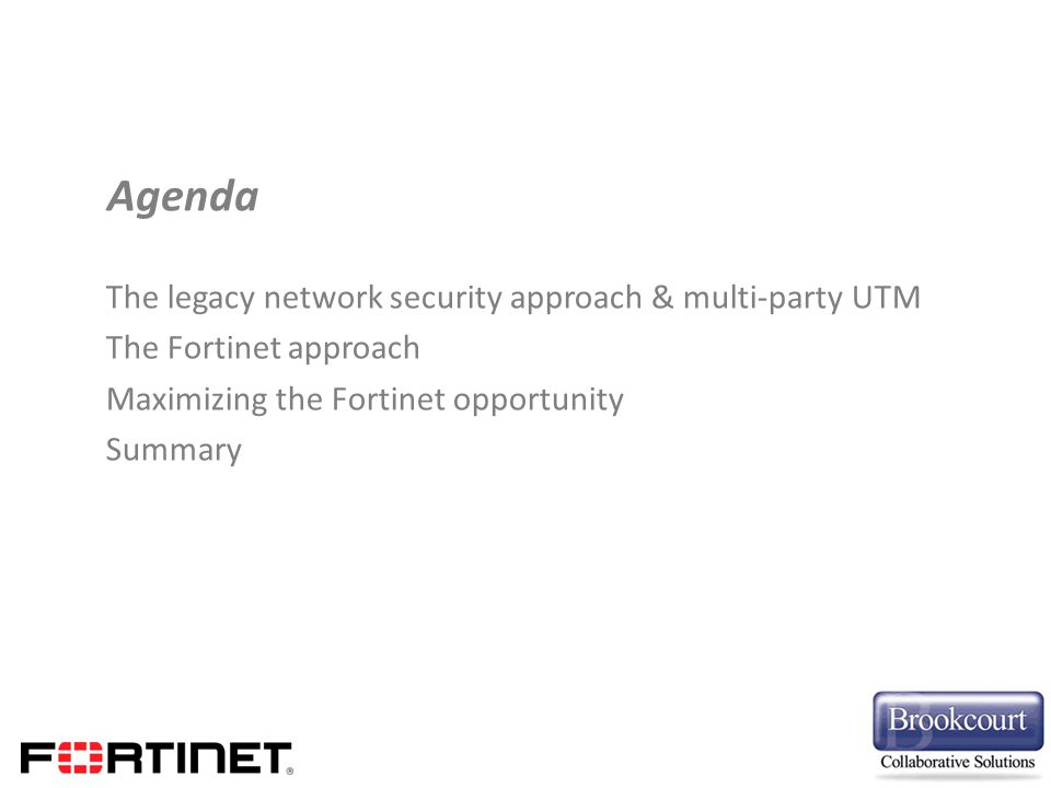 The legacy network security approach & multi-party UTM The Fortinet approach Maximizing the Fortinet opportunity Summary Agenda