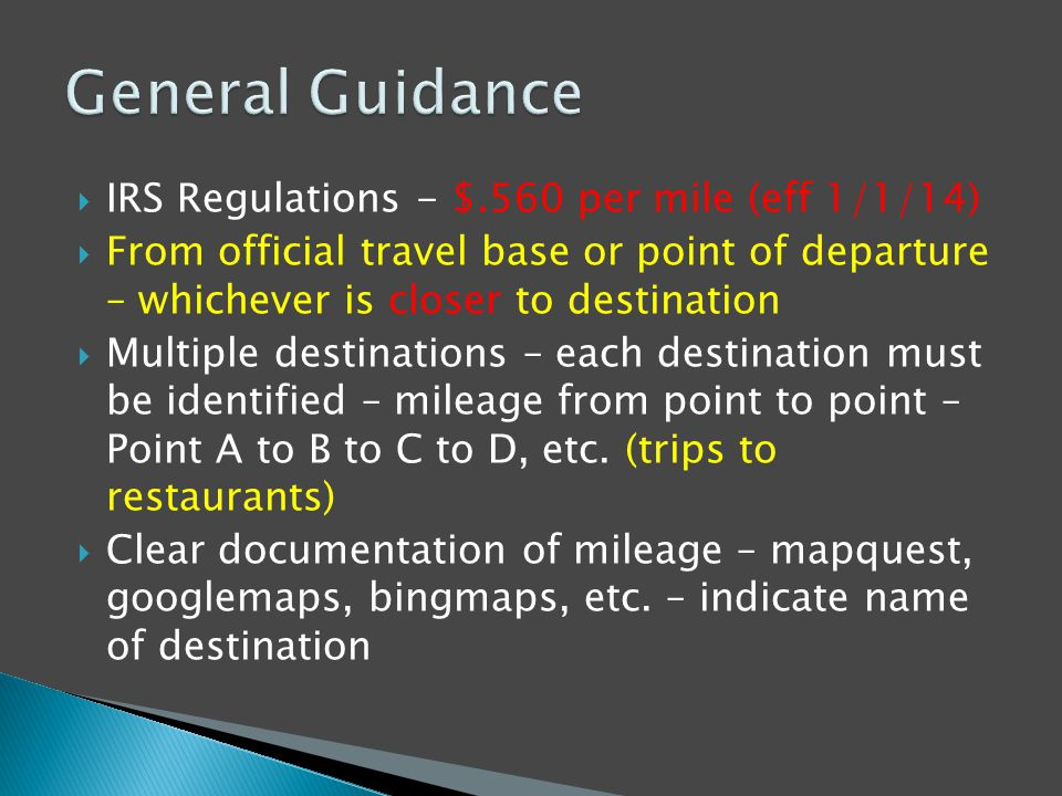  IRS Regulations - $.560 per mile (eff 1/1/14)  From official travel base or point of departure – whichever is closer to destination  Multiple destinations – each destination must be identified – mileage from point to point – Point A to B to C to D, etc.