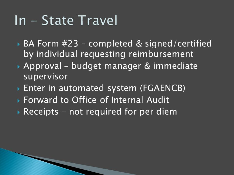  BA Form #23 – completed & signed/certified by individual requesting reimbursement  Approval – budget manager & immediate supervisor  Enter in automated system (FGAENCB)  Forward to Office of Internal Audit  Receipts – not required for per diem