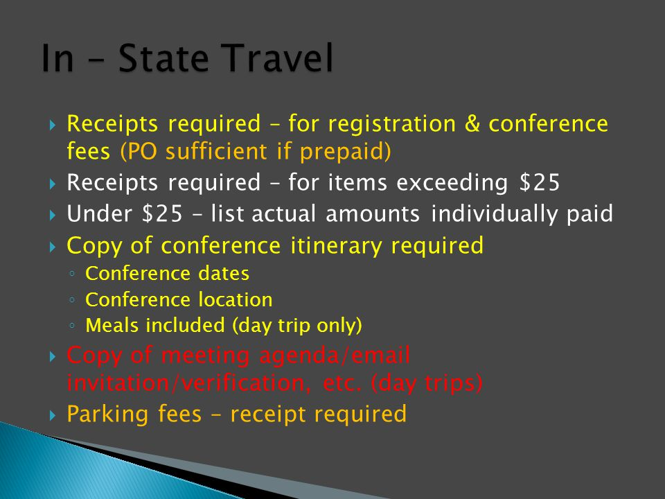  Receipts required – for registration & conference fees (PO sufficient if prepaid)  Receipts required – for items exceeding $25  Under $25 – list actual amounts individually paid  Copy of conference itinerary required ◦ Conference dates ◦ Conference location ◦ Meals included (day trip only)  Copy of meeting agenda/email invitation/verification, etc.