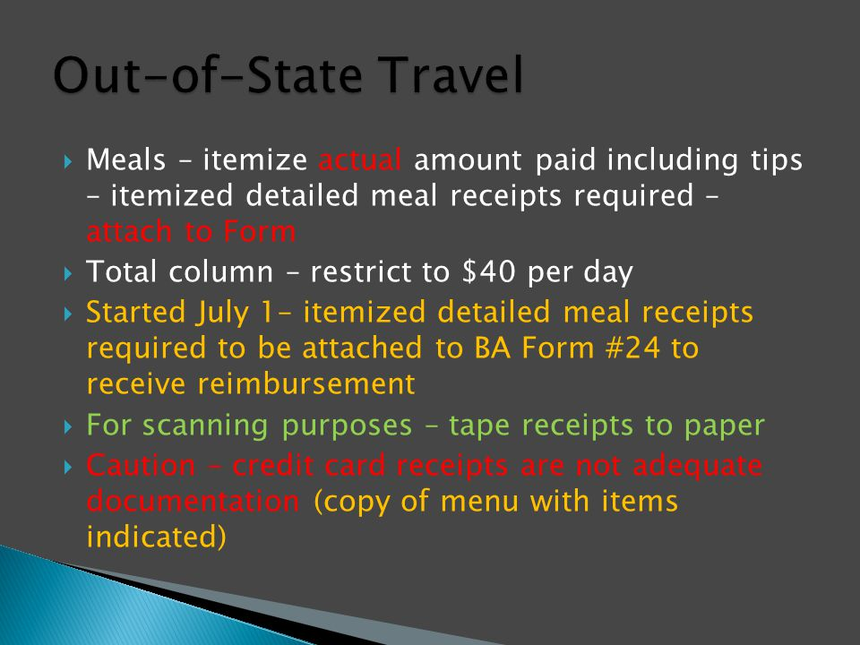  Meals – itemize actual amount paid including tips – itemized detailed meal receipts required – attach to Form  Total column – restrict to $40 per day  Started July 1– itemized detailed meal receipts required to be attached to BA Form #24 to receive reimbursement  For scanning purposes – tape receipts to paper  Caution – credit card receipts are not adequate documentation (copy of menu with items indicated)
