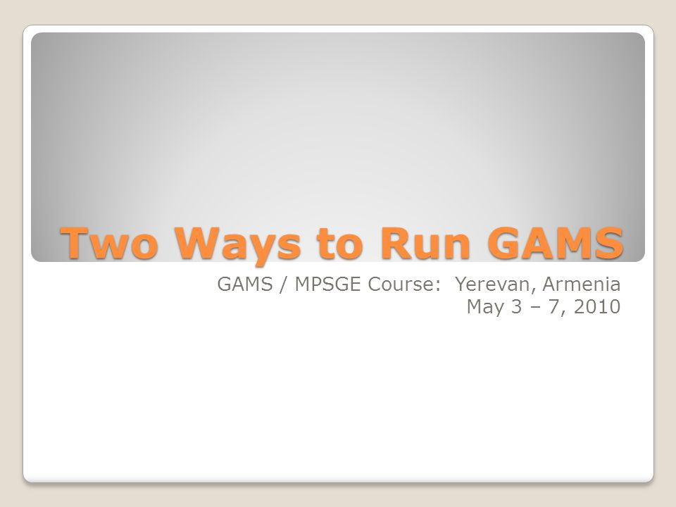Two Ways to Run GAMS GAMS / MPSGE Course: Yerevan, Armenia May 3 – 7, 2010