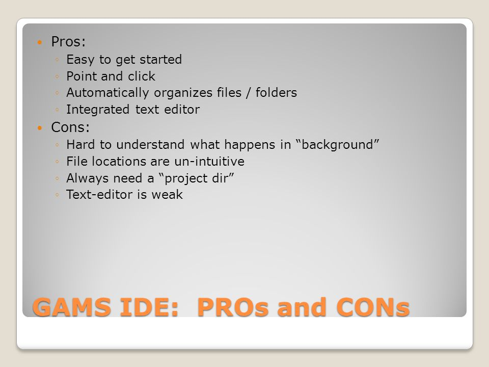 GAMS IDE: PROs and CONs Pros: ◦Easy to get started ◦Point and click ◦Automatically organizes files / folders ◦Integrated text editor Cons: ◦Hard to understand what happens in background ◦File locations are un-intuitive ◦Always need a project dir ◦Text-editor is weak