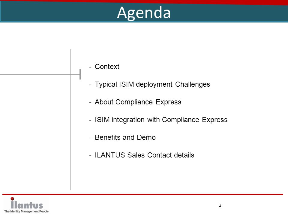 2 Agenda -Context -Typical ISIM deployment Challenges -About Compliance Express -ISIM integration with Compliance Express -Benefits and Demo -ILANTUS