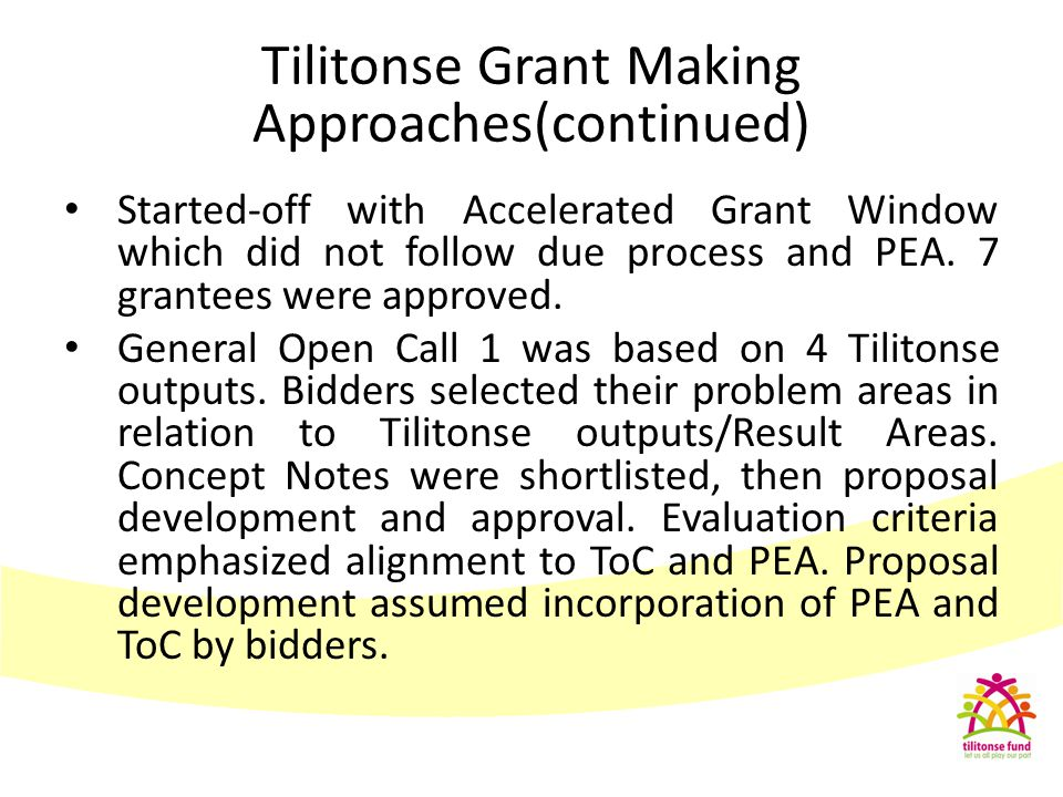 Thematic Call – identification of issues based on PEA Unlike GOC – PEA already done by the secretariat using a group of people from the University and issues linked to ToC It was not OPEN but restricted to those who are already in the identified areas AND can work with other players(coalitions) Tilitonse Grant making Approaches (continued)