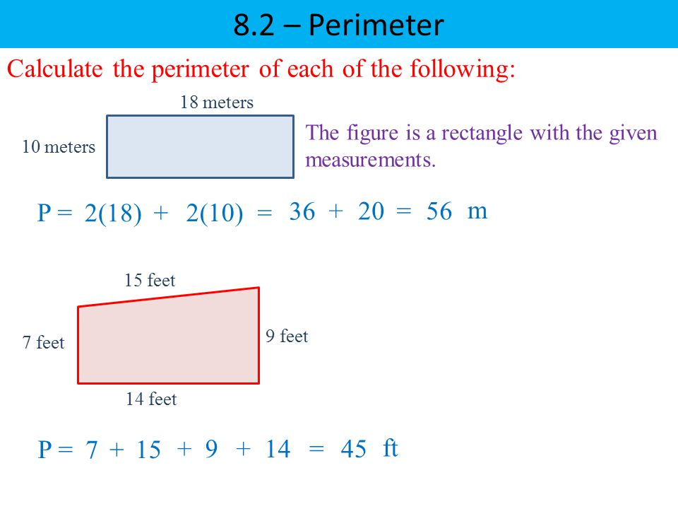 8.2 – Perimeter Calculate the perimeter of each of the following: The figure is a rectangle with the given measurements. P = 7 +14 + 15 +9=45 ft P = 2