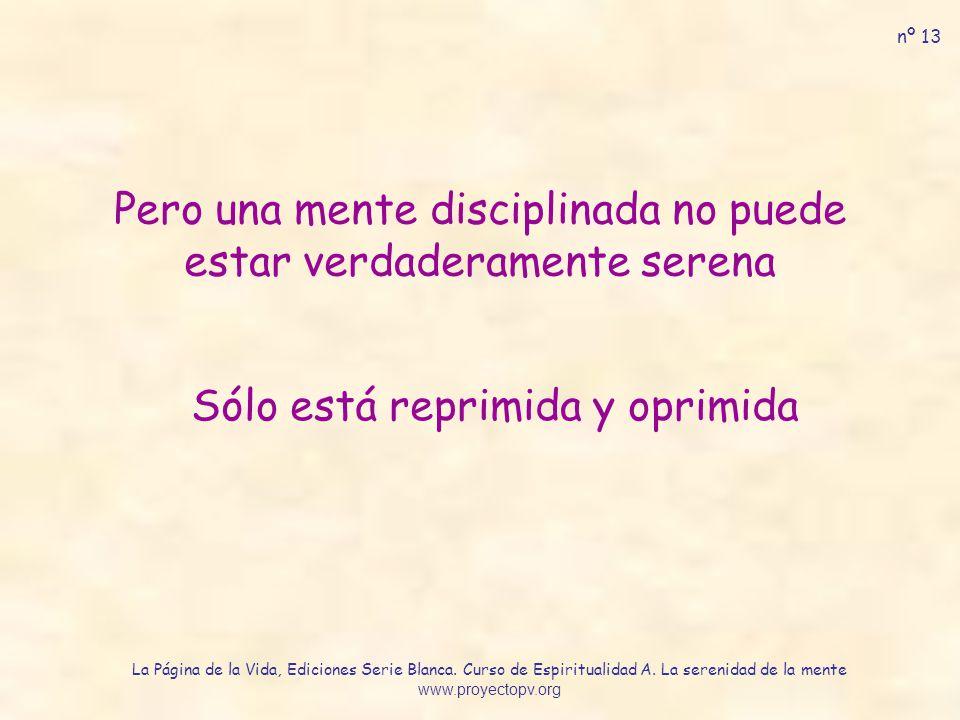 Pero una mente disciplinada no puede estar verdaderamente serena Sólo está reprimida y oprimida nº 13 La Página de la Vida, Ediciones Serie Blanca. Cu