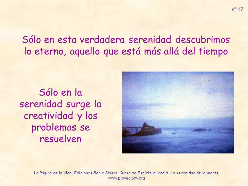 Sólo en esta verdadera serenidad descubrimos lo eterno, aquello que está más allá del tiempo Sólo en la serenidad surge la creatividad y los problemas