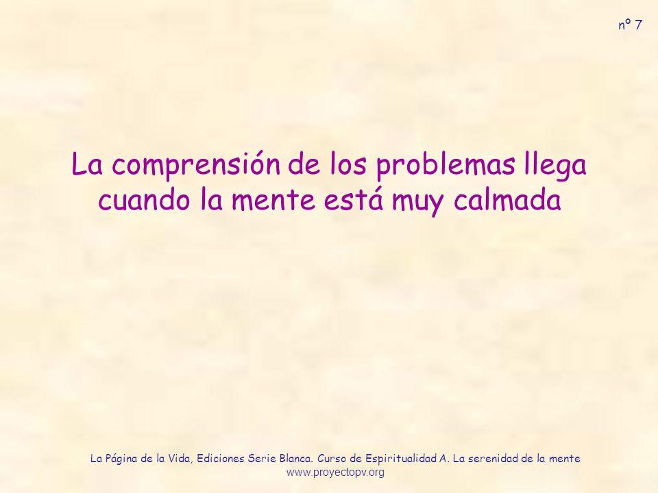 La comprensión de los problemas llega cuando la mente está muy calmada nº 7 La Página de la Vida, Ediciones Serie Blanca. Curso de Espiritualidad A. L