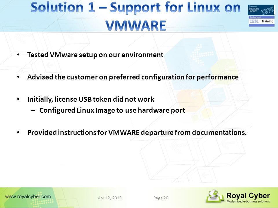 April 2, 2013Page 20 Tested VMware setup on our environment Advised the customer on preferred configuration for performance Initially, license USB token did not work – Configured Linux Image to use hardware port Provided instructions for VMWARE departure from documentations.