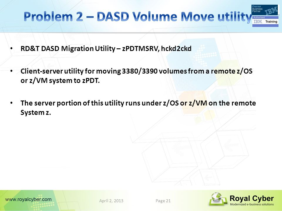 April 2, 2013Page 21 RD&T DASD Migration Utility – zPDTMSRV, hckd2ckd Client-server utility for moving 3380/3390 volumes from a remote z/OS or z/VM system to zPDT.