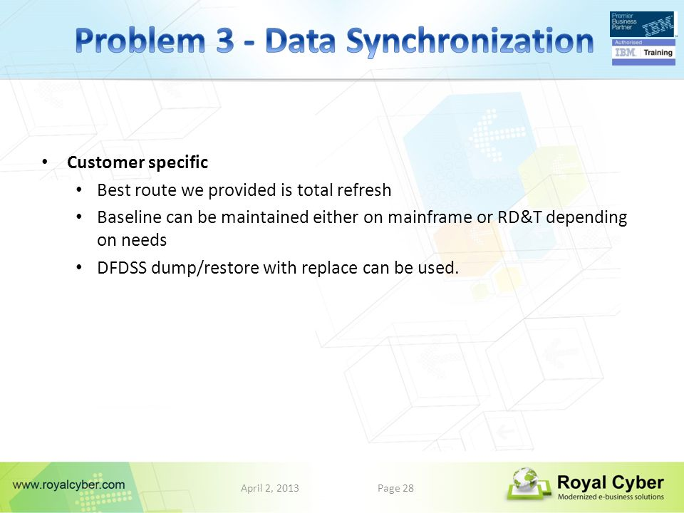 April 2, 2013Page 28 Customer specific Best route we provided is total refresh Baseline can be maintained either on mainframe or RD&T depending on needs DFDSS dump/restore with replace can be used.