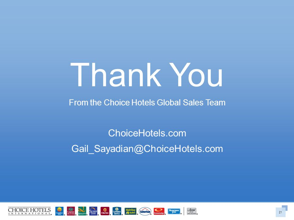Thank You From the Choice Hotels Global Sales Team ChoiceHotels.com Gail_Sayadian@ChoiceHotels.com 21