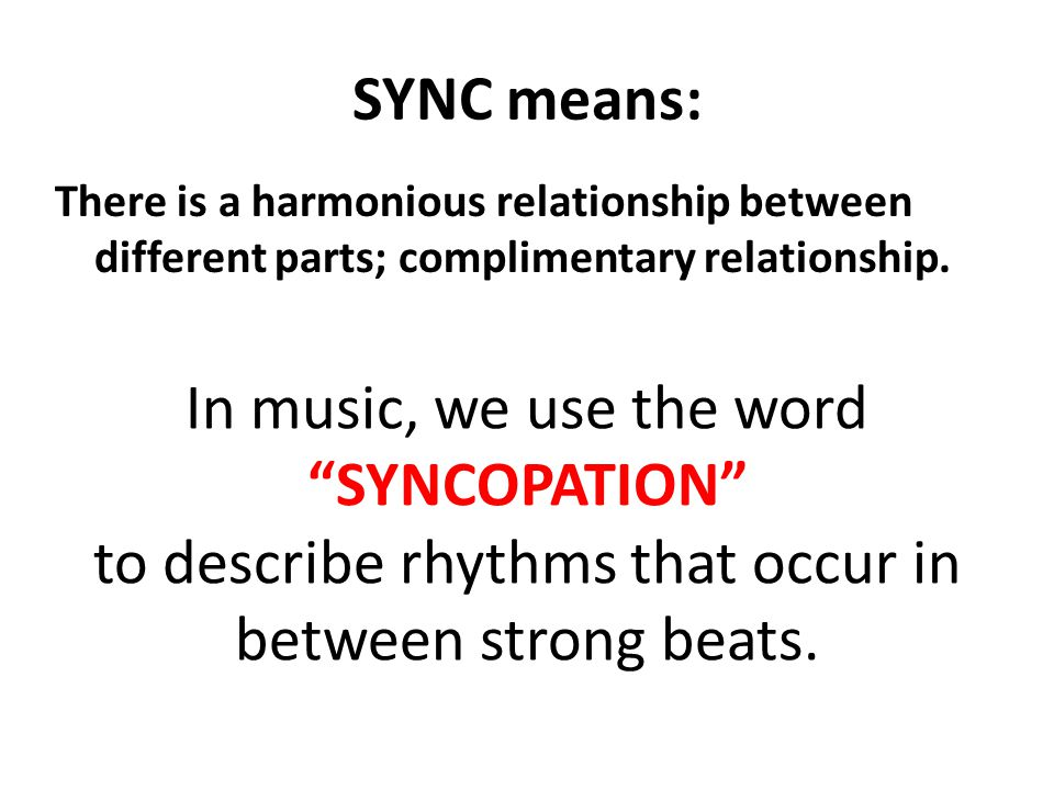 """SYNC means: There is a harmonious relationship between different parts; complimentary relationship. In music, we use the word """"SYNCOPATION"""" to describ"""