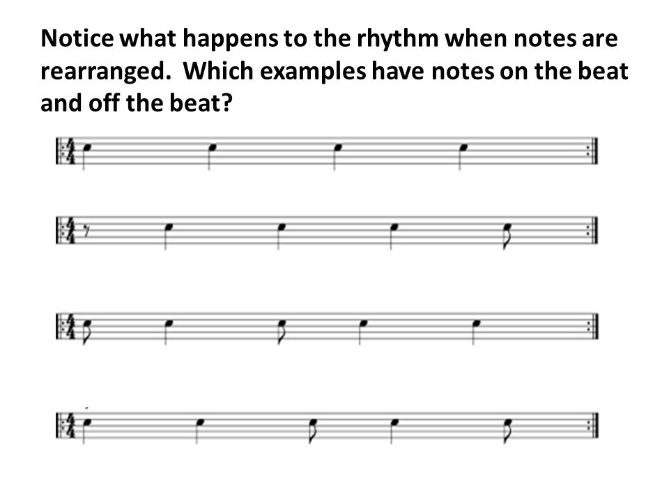 Notice what happens to the rhythm when notes are rearranged. Which examples have notes on the beat and off the beat?