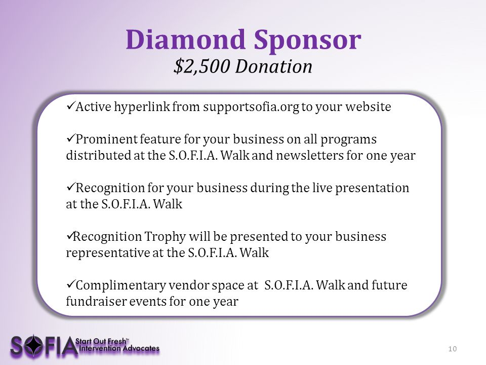 10 Diamond Sponsor $2,500 Donation Active hyperlink from supportsofia.org to your website Prominent feature for your business on all programs distributed at the S.O.F.I.A.