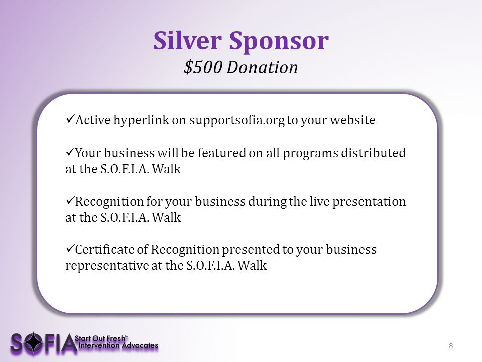 9 Gold Sponsor $1,000 Donation Active hyperlink on supportsofia.org to your website Prominent feature for your business on all programs distributed at the S.O.F.I.A.