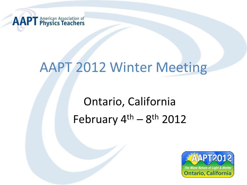 AAPT 2012 Winter Meeting Ontario, California February 4 th – 8 th 2012