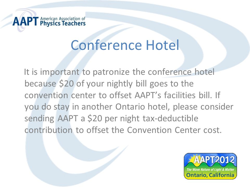 Conference Hotel It is important to patronize the conference hotel because $20 of your nightly bill goes to the convention center to offset AAPT's facilities bill.