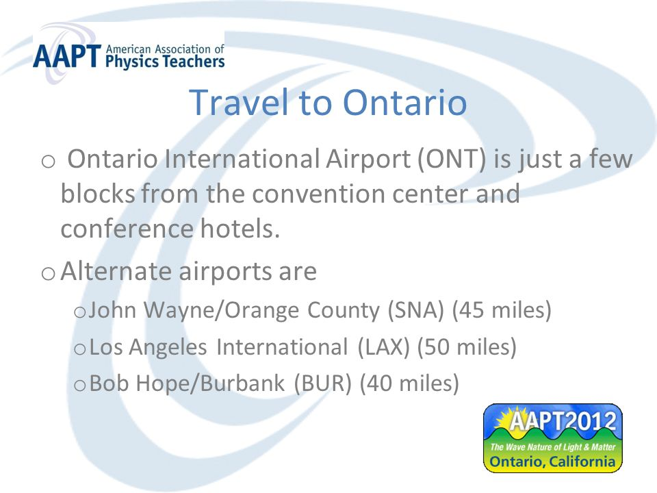 Travel to Ontario o Ontario International Airport (ONT) is just a few blocks from the convention center and conference hotels.