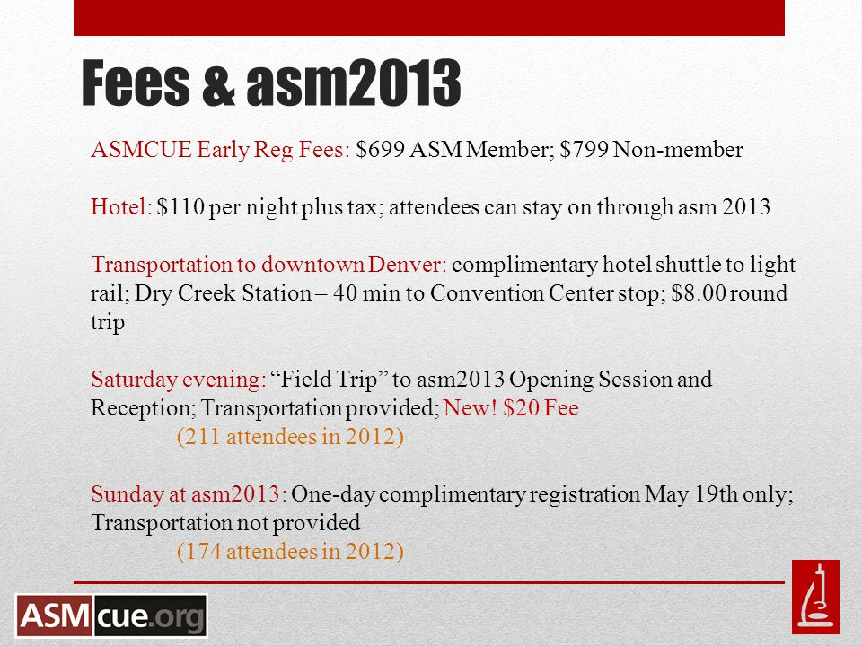 Fees & asm2013 ASMCUE Early Reg Fees: $699 ASM Member; $799 Non-member Hotel: $110 per night plus tax; attendees can stay on through asm 2013 Transportation to downtown Denver: complimentary hotel shuttle to light rail; Dry Creek Station – 40 min to Convention Center stop; $8.00 round trip Saturday evening: Field Trip to asm2013 Opening Session and Reception; Transportation provided; New.
