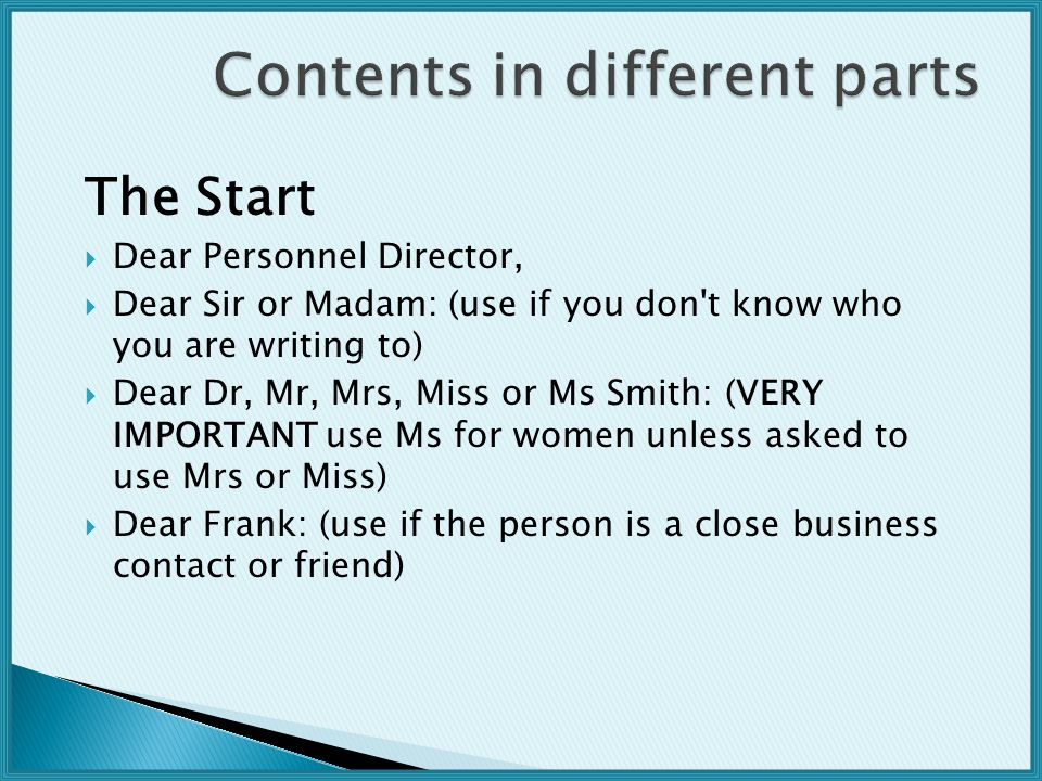 The Start  Dear Personnel Director,  Dear Sir or Madam: (use if you don t know who you are writing to)  Dear Dr, Mr, Mrs, Miss or Ms Smith: (VERY IMPORTANT use Ms for women unless asked to use Mrs or Miss)  Dear Frank: (use if the person is a close business contact or friend)