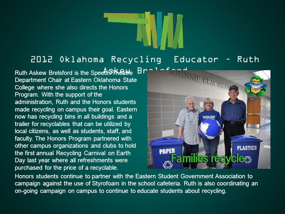 2012 Oklahoma Recycling Educator – Ruth Askew Brelsford Ruth Askew Brelsford is the Speech/Theatre Department Chair at Eastern Oklahoma State College where she also directs the Honors Program.