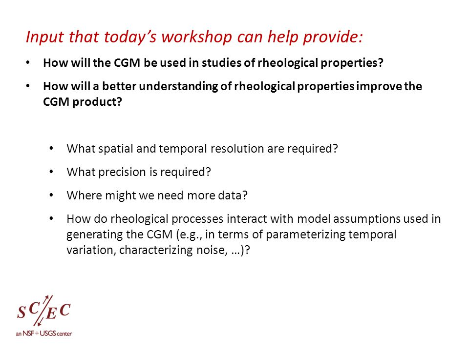 Input that today's workshop can help provide: How will the CGM be used in studies of rheological properties.