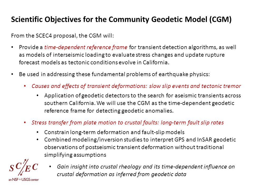 Scientific Objectives for the Community Geodetic Model (CGM) From the SCEC4 proposal, the CGM will: Provide a time-dependent reference frame for transient detection algorithms, as well as models of interseismic loading to evaluate stress changes and update rupture forecast models as tectonic conditions evolve in California.