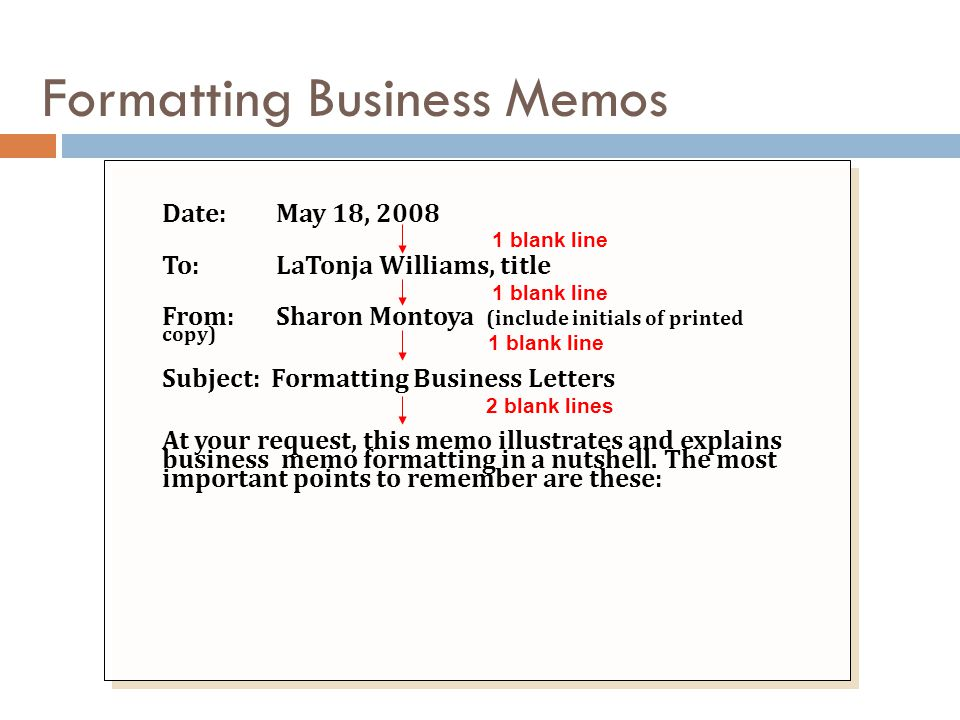 Formatting Business Memos Date:May 18, 2008 To:LaTonja Williams, title From:Sharon Montoya (include initials of printed copy) Subject: Formatting Busi