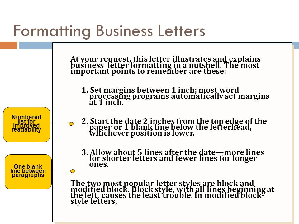 At your request, this letter illustrates and explains business letter formatting in a nutshell. The most important points to remember are these: 1. Se