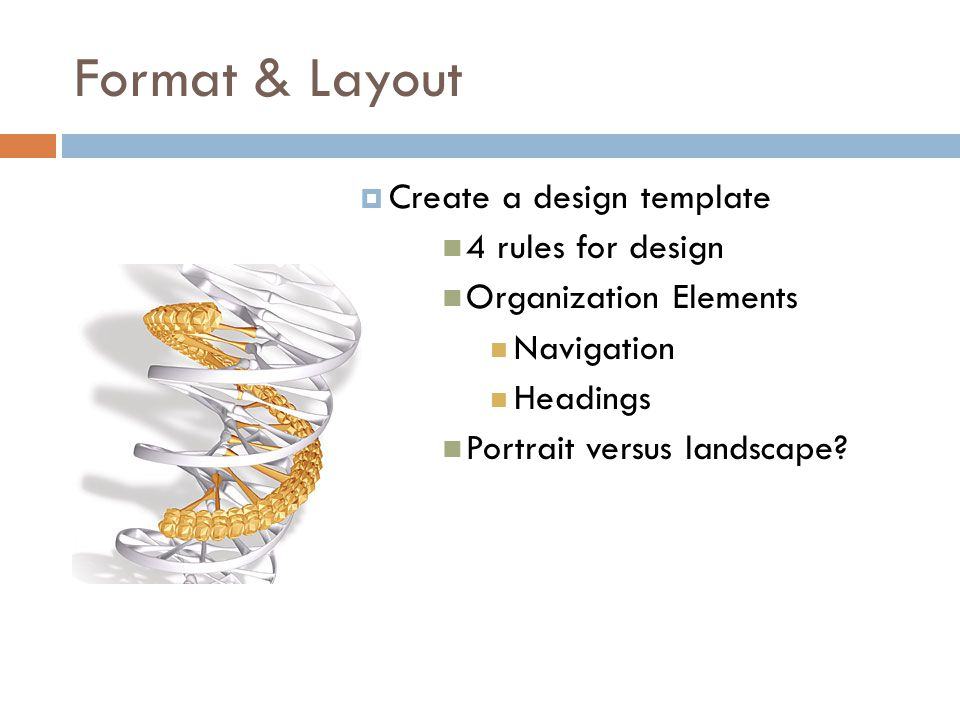Format & Layout  Create a design template 4 rules for design Organization Elements Navigation Headings Portrait versus landscape?