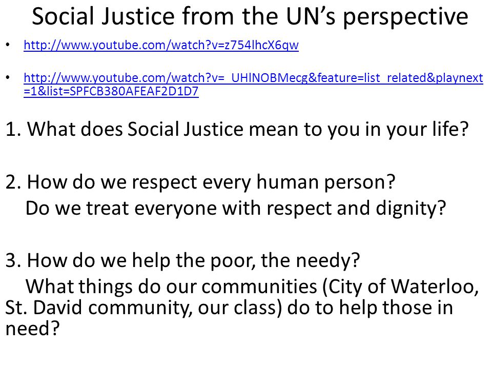 Social Justice from the UN's perspective http://www.youtube.com/watch?v=z754lhcX6qw http://www.youtube.com/watch?v=_UHlNOBMecg&feature=list_related&pl