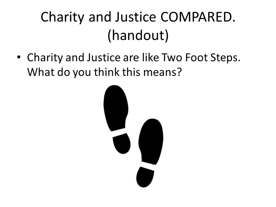 Charity and Justice COMPARED. (handout) Charity and Justice are like Two Foot Steps. What do you think this means?