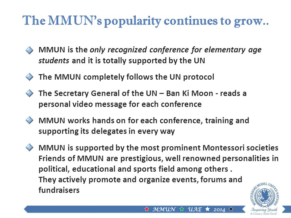 MMUN is the only recognized conference for elementary age students and it is totally supported by the UN The MMUN completely follows the UN protocol The Secretary General of the UN – Ban Ki Moon - reads a personal video message for each conference MMUN works hands on for each conference, training and supporting its delegates in every way MMUN is supported by the most prominent Montessori societies Friends of MMUN are prestigious, well renowned personalities in political, educational and sports field among others.