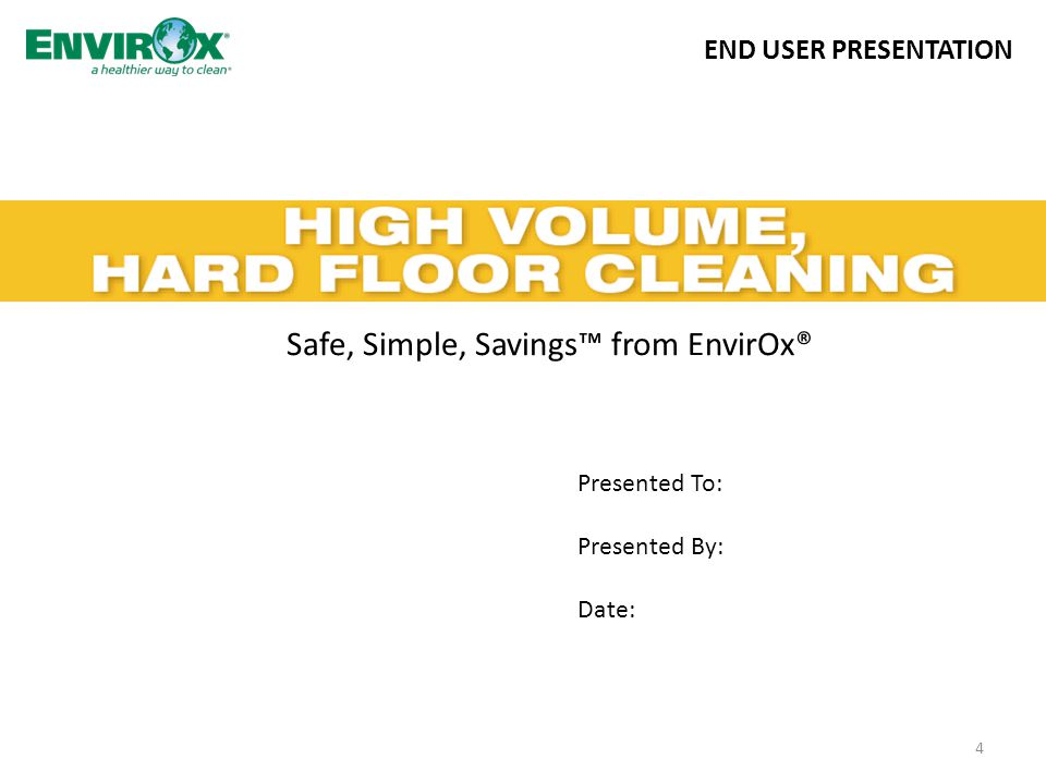 Safe, Simple, Savings™ from EnvirOx® 4 END USER PRESENTATION Presented To: Presented By: Date: