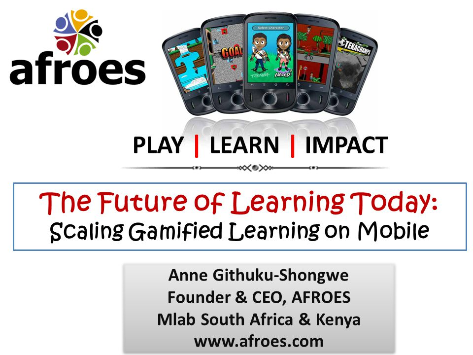 The Future of Learning Today: Scaling Gamified Learning on Mobile PLAY | LEARN | IMPACT Anne Githuku-Shongwe Founder & CEO, AFROES Mlab South Africa & Kenya www.afroes.com Anne Githuku-Shongwe Founder & CEO, AFROES Mlab South Africa & Kenya www.afroes.com
