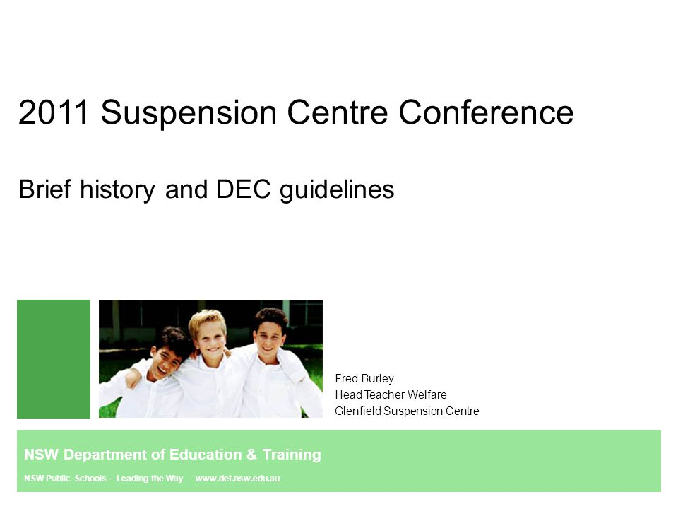 NSW Department of Education & Training NSW Public Schools – Leading the Way www.det.nsw.edu.au Original guidelines 2005 Guidelines for the establishment and operation of Suspension Centres Purpose The new suspension centres will: form part of a range of behaviour services for students who are disruptive (school discipline plans, behaviour team support to schools, withdrawal programs) increase the capacity of schools to deal successfully with disruptive students assist students to make a successful re-entry to schooling.