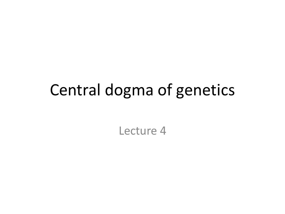 Central dogma of genetics Lecture 4