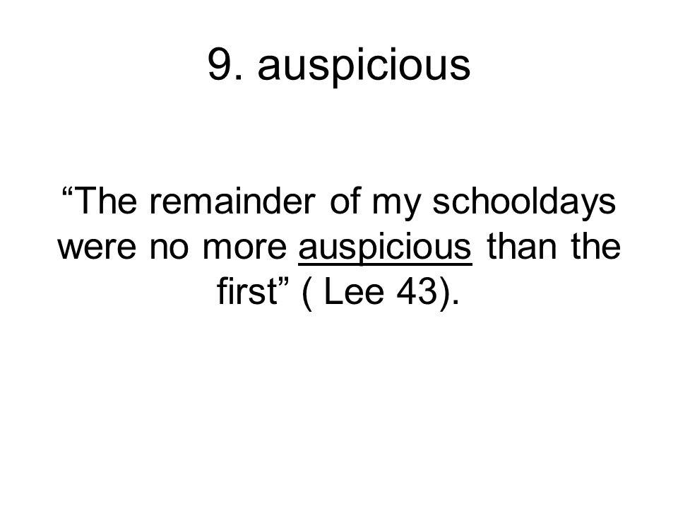 "9. auspicious ""The remainder of my schooldays were no more auspicious than the first"" ( Lee 43)."