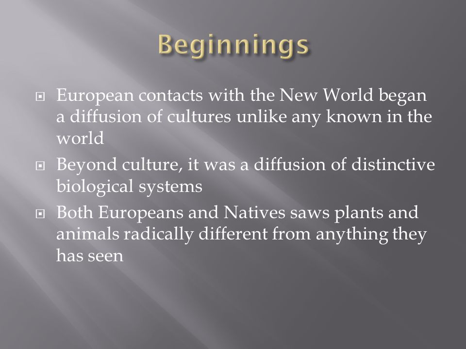  European contacts with the New World began a diffusion of cultures unlike any known in the world  Beyond culture, it was a diffusion of distinctive biological systems  Both Europeans and Natives saws plants and animals radically different from anything they has seen