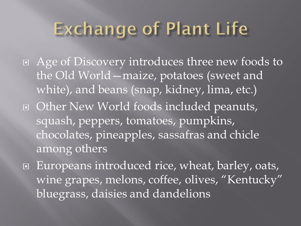  Age of Discovery introduces three new foods to the Old World—maize, potatoes (sweet and white), and beans (snap, kidney, lima, etc.)  Other New World foods included peanuts, squash, peppers, tomatoes, pumpkins, chocolates, pineapples, sassafras and chicle among others  Europeans introduced rice, wheat, barley, oats, wine grapes, melons, coffee, olives, Kentucky bluegrass, daisies and dandelions