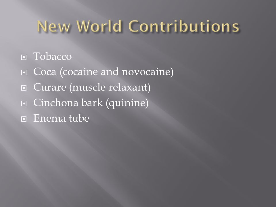  Tobacco  Coca (cocaine and novocaine)  Curare (muscle relaxant)  Cinchona bark (quinine)  Enema tube